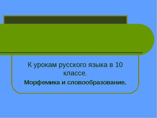 К урокам русского языка в 10 классе. Морфемика и словообразование.