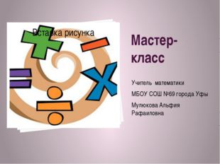 Мастер- класс Учитель математики МБОУ СОШ №69 города Уфы Мулюкова Альфия Рафа