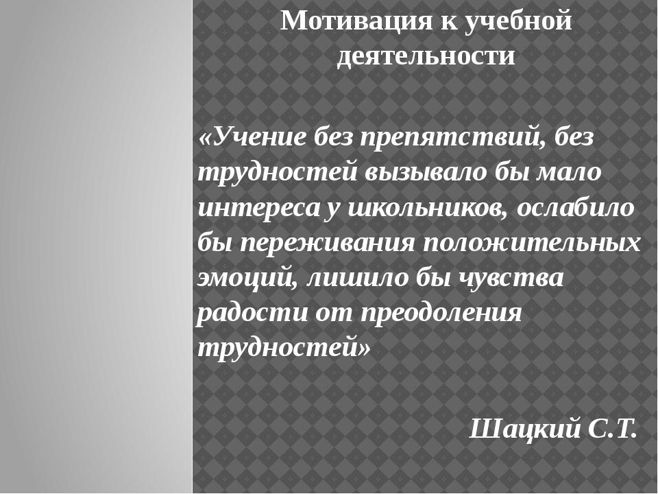 Мотивация к учебной деятельности «Учение без препятствий, без трудностей вызы...
