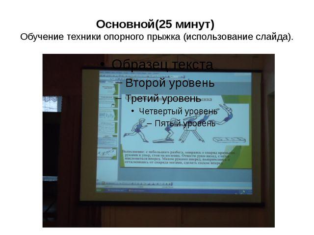 Основной(25 минут) Обучение техники опорного прыжка (использование слайда).