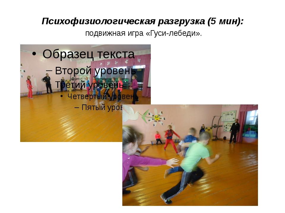 Психофизиологическая разгрузка (5 мин): подвижная игра «Гуси-лебеди».