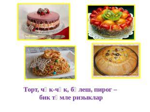 Торт, чәк-чәк, бәлеш, пирог – бик тәмле ризыклар