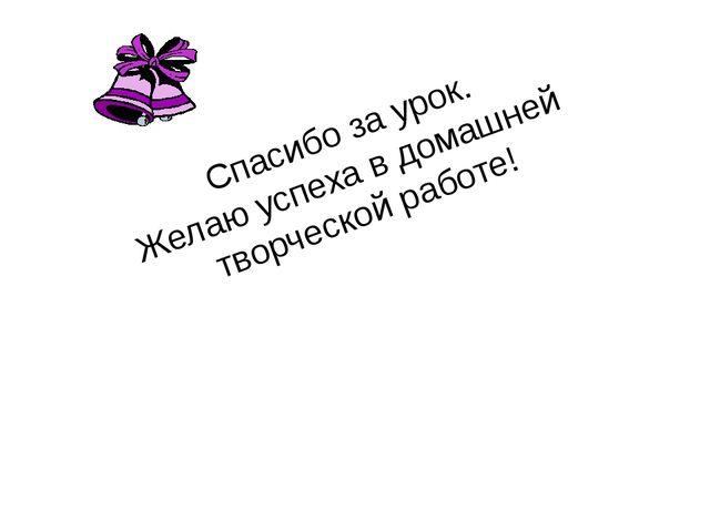 Спасибо за урок. Желаю успеха в домашней творческой работе!