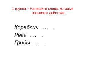 1 группа – Напишите слова, которые называют действия. Кораблик …. . Река …. .