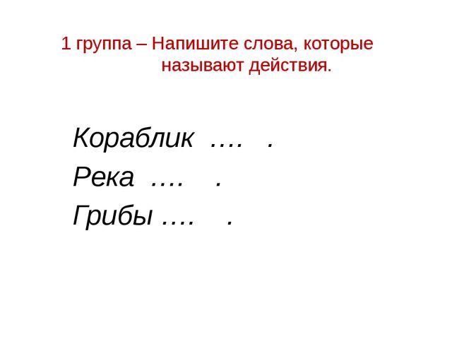 1 группа – Напишите слова, которые называют действия. Кораблик …. . Река …. ....