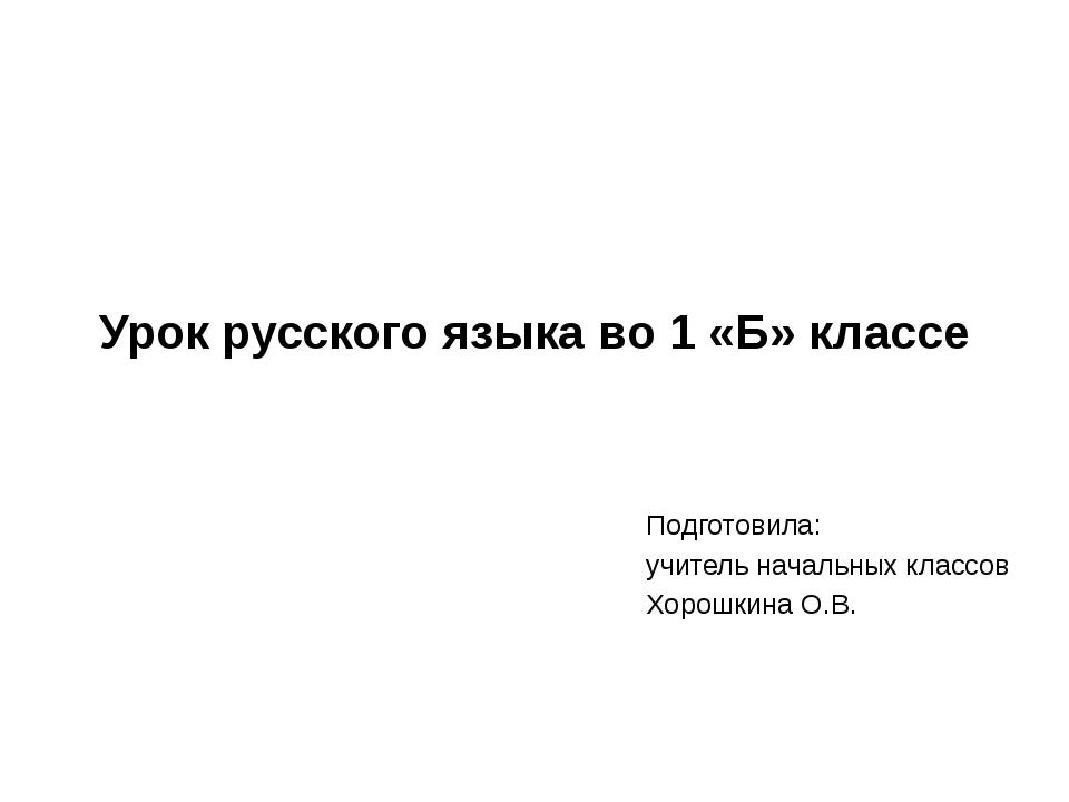 Урок русского языка во 1 «Б» классе Подготовила: учитель начальных классов Хо...