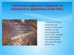 Нанесение защитного покрытия на поверхность древесины (клей ПВА). . В качеств