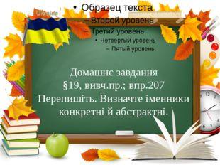 Домашнє завдання §19, вивч.пр.; впр.207 Перепишіть. Визначте іменники конкре
