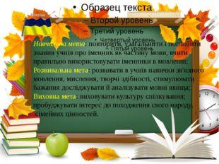 Навчальна мета: повторити, узагальнити і поглибити знання учнів про іменник
