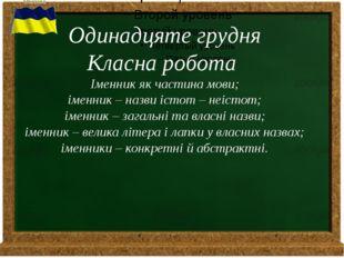 Одинадцяте грудня Класна робота Іменник як частина мови; іменник – назви іст