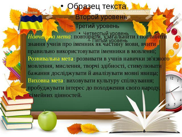 Навчальна мета: повторити, узагальнити і поглибити знання учнів про іменник...