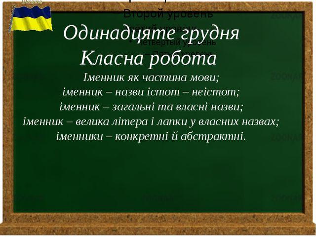 Одинадцяте грудня Класна робота Іменник як частина мови; іменник – назви іст...