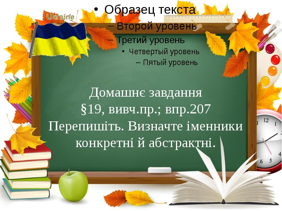 Домашнє завдання §19, вивч.пр.; впр.207 Перепишіть. Визначте іменники конкре...