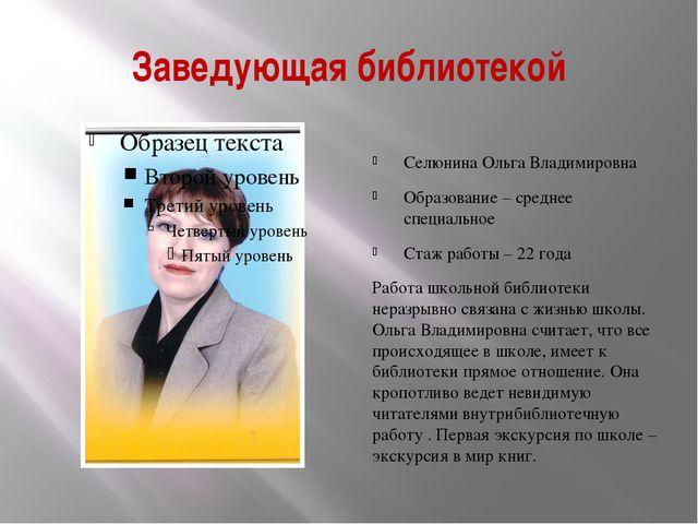 Заведующая библиотекой Селюнина Ольга Владимировна Образование – среднее спец...