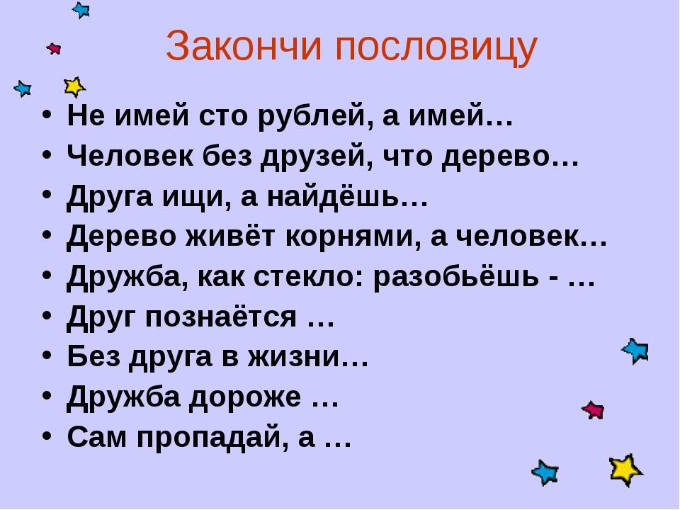Закончи пословицу Не имей сто рублей, а имей… Человек без друзей, что дерево…...