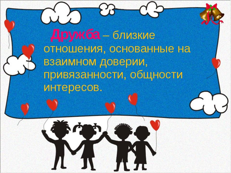 Дружба – близкие отношения, основанные на взаимном доверии, привязанности, о...