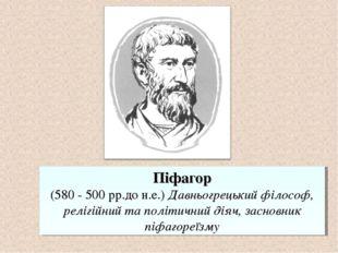 Піфагор (580 - 500 рр.до н.е.) Давньогрецький філософ, релігійний та політичн