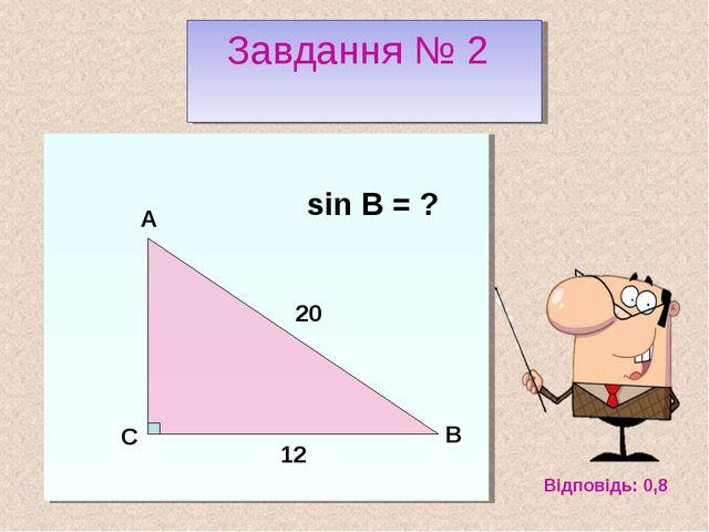 С B A 20 12 sin B = ? Відповідь: 0,8 Завдання № 2