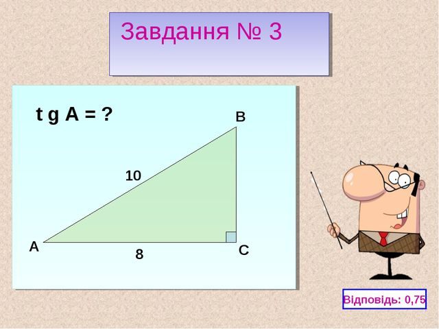 C A B 10 8 t g A = ? Відповідь: 0,75 Завдання № 3
