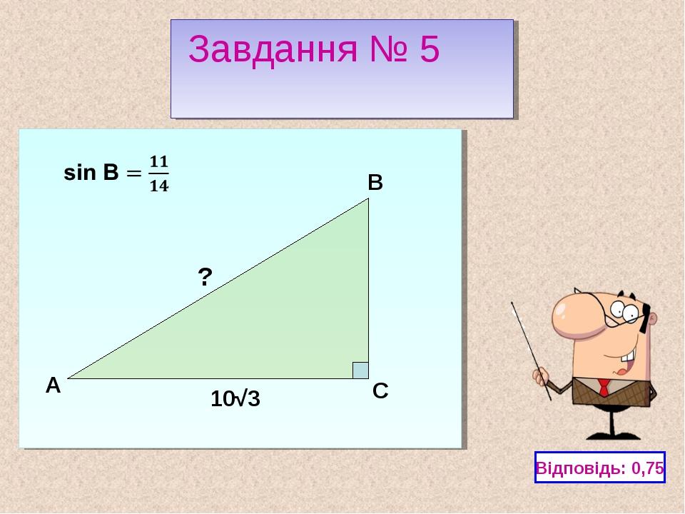 C A B Відповідь: 0,75 Завдання № 5 10√3 ?