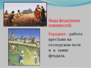 Виды феодальных повинностей: барщина - работа крестьян на господском поле и в