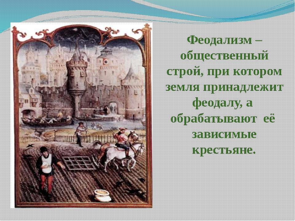 Феодализм – общественный строй, при котором земля принадлежит феодалу, а обра...