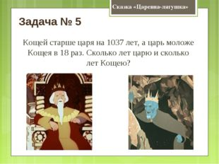 Сказка «Царевна-лягушка» Задача № 5 Кощей старше царя на 1037 лет, а царь мол
