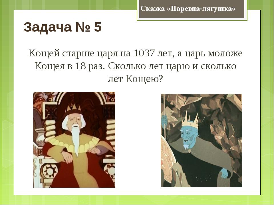 Сказка «Царевна-лягушка» Задача № 5 Кощей старше царя на 1037 лет, а царь мол...