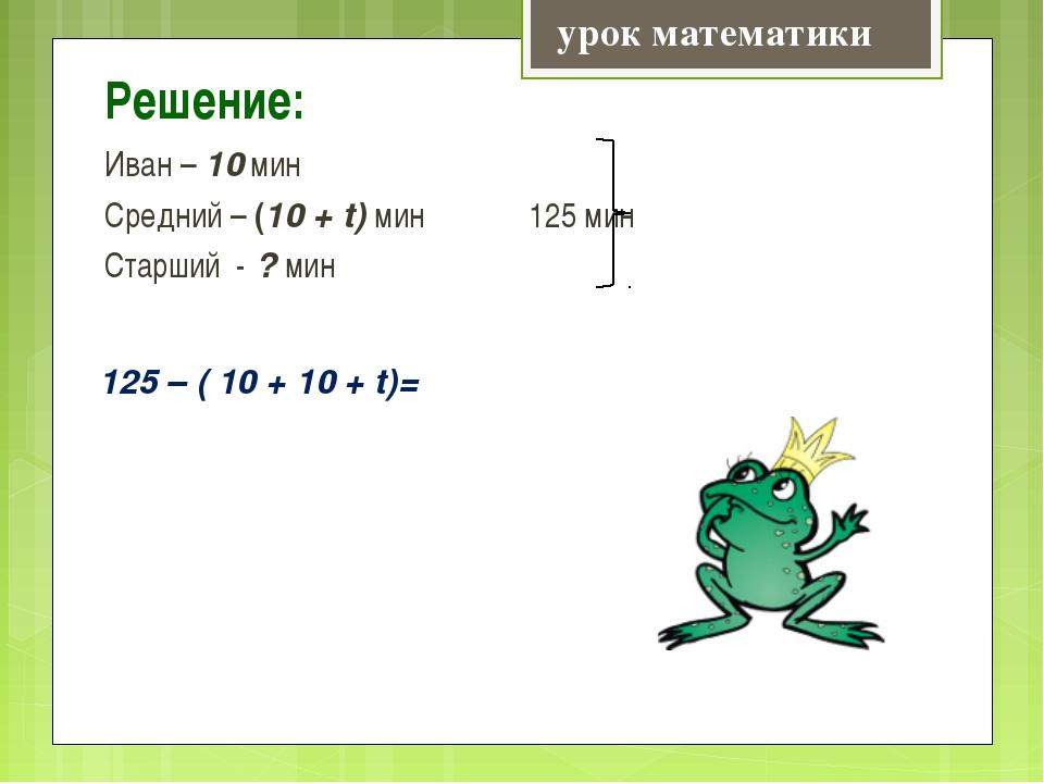 Решение: Иван – 10 мин Средний – (10 + t) мин 125 мин Старший - ? мин урок ма...