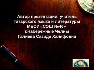Автор презентации: учитель татарского языка и литературы МБОУ «СОШ №46» г.На