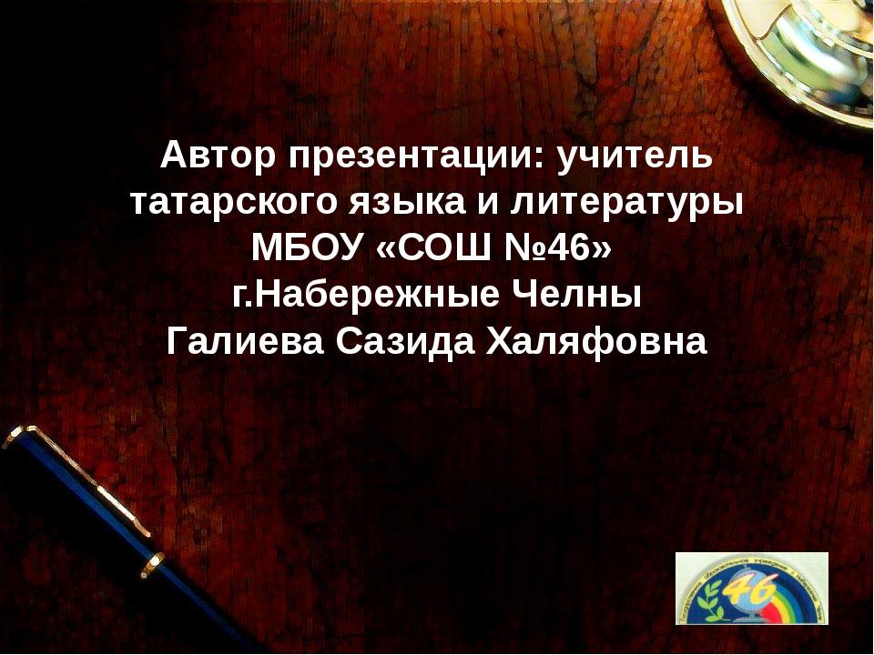 Автор презентации: учитель татарского языка и литературы МБОУ «СОШ №46» г.На...