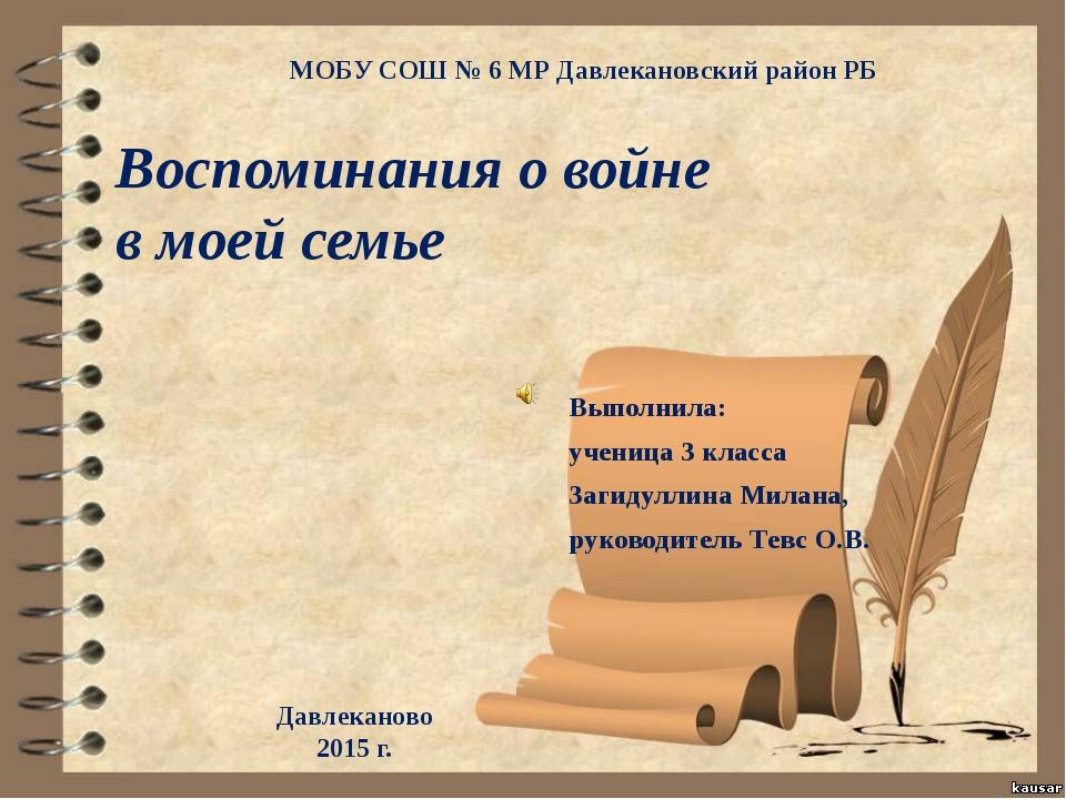 МОБУ СОШ № 6 МР Давлекановский район РБ Воспоминания о войне в моей семье Вы...