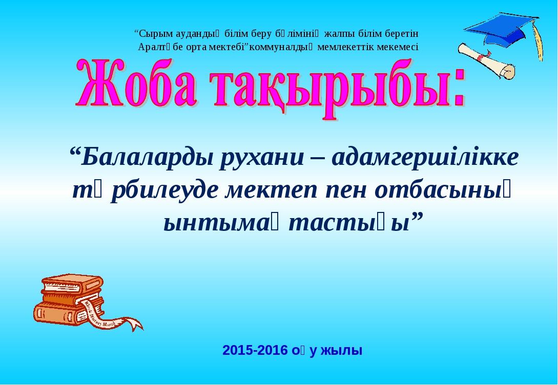 """2015-2016 оқу жылы """"Балаларды рухани – адамгершілікке тәрбилеуде мектеп пен о..."""