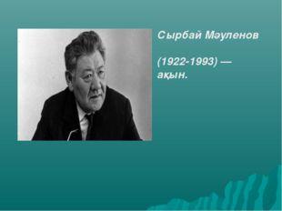 Сырбай Мәуленов  (1922-1993)— ақын.