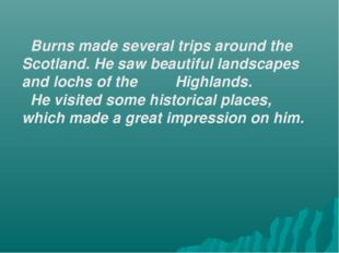 Burns made several trips around the Scotland. He saw beautiful landscapes an