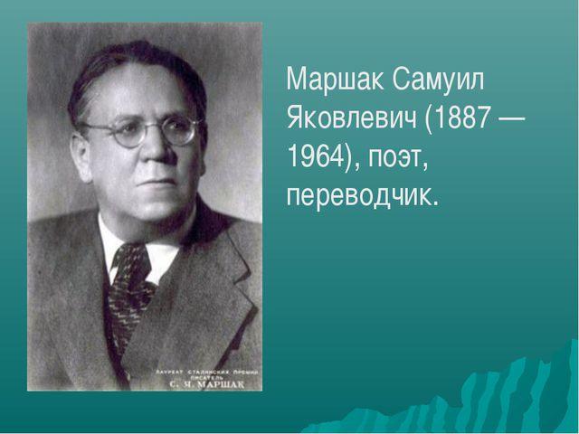 Маршак Самуил Яковлевич (1887 — 1964), поэт, переводчик.