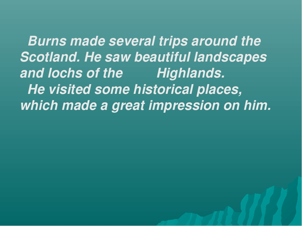 Burns made several trips around the Scotland. He saw beautiful landscapes an...