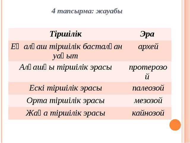 4 тапсырма: жауабы Тіршілік Эра Ең алғаш тіршілік басталған уақыт архей Алғаш...