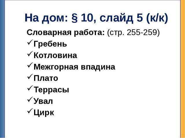 На дом: § 10, слайд 5 (к/к) Словарная работа: (стр. 255-259) Гребень Котловин...
