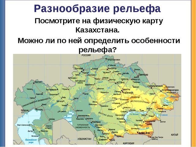 Разнообразие рельефа Посмотрите на физическую карту Казахстана. Можно ли по н...
