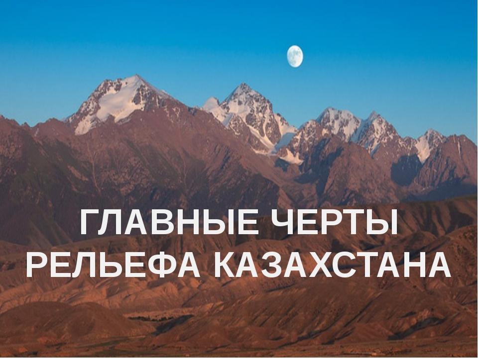 ГЛАВНЫЕ ЧЕРТЫ РЕЛЬЕФА КАЗАХСТАНА