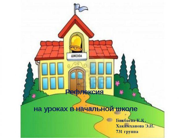 Рефлексия на уроках в начальной школе Бикбаева К.К. Хакимханова Э.И. 731 группа
