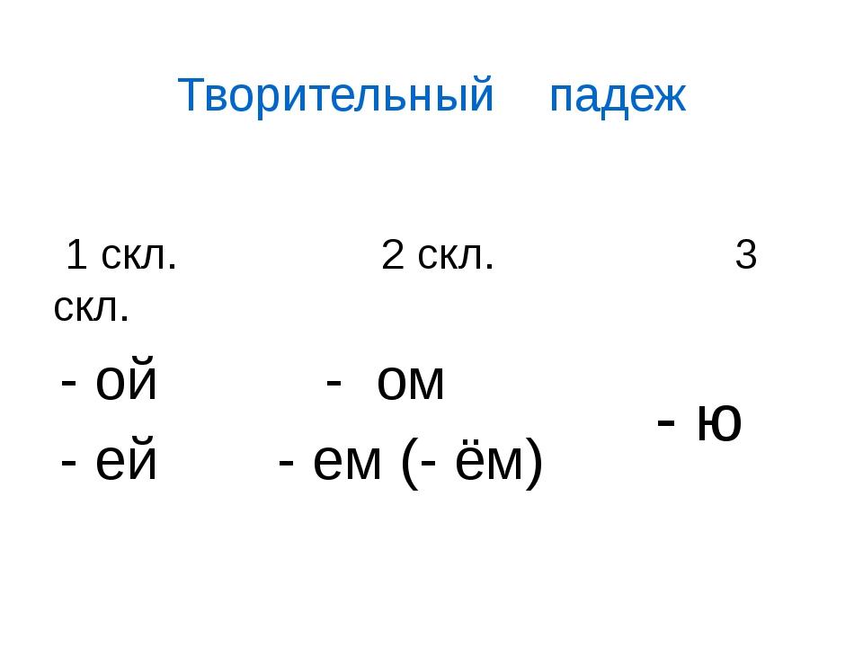 Творительный падеж 1 скл. 2 скл. 3 скл. - ой - ей - ом - ем (- ём) - ю