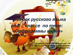 Урок русского языка во 2 классе по теме: «Орфограммы корня» Составила: учите