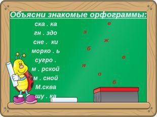 Объясни знакомые орфограммы: ска . ка гн . здо сне . ки морко . ь сугро . м .