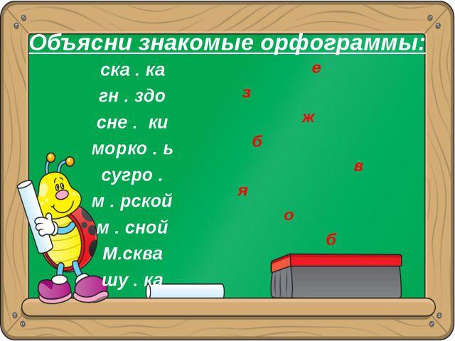 Объясни знакомые орфограммы: ска . ка гн . здо сне . ки морко . ь сугро . м ....