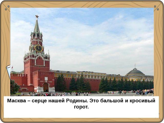 Москва – сердце нашей Родины. Это большой и красивый город. Масква – серце н...