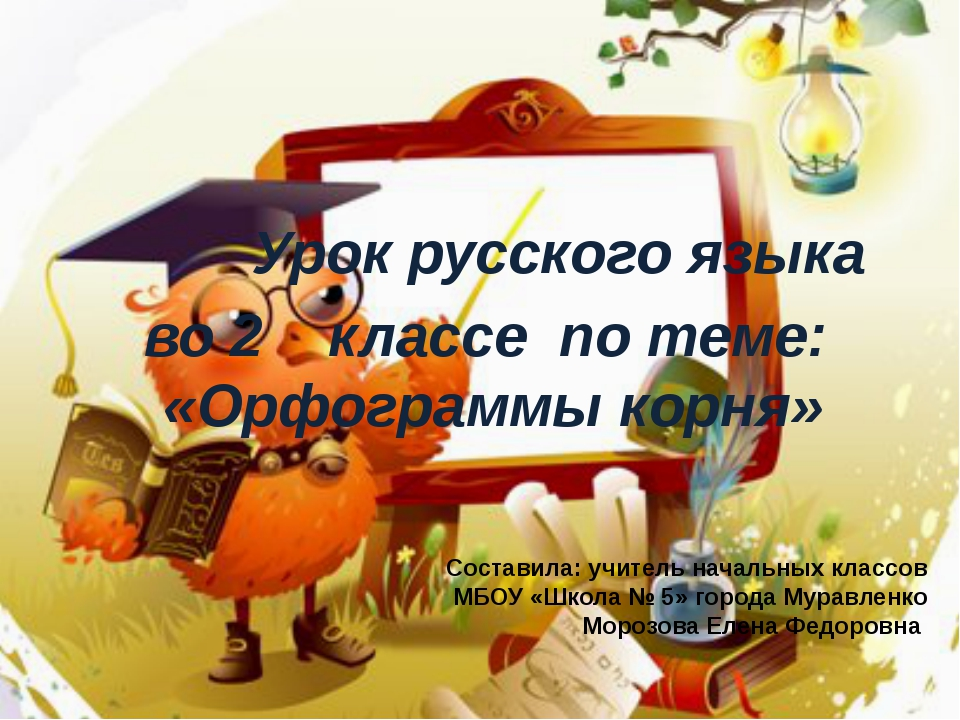 Урок русского языка во 2 классе по теме: «Орфограммы корня» Составила: учите...