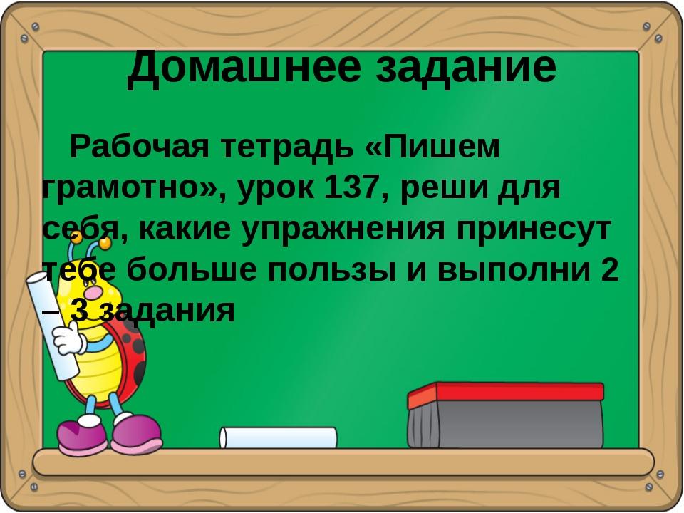 Домашнее задание Рабочая тетрадь «Пишем грамотно», урок 137, реши для себя, к...