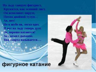 На льду танцует фигурист, Кружится, как осенний лист. Он исполняет пируэт, По